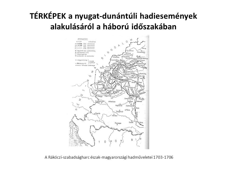 TÉRKÉPEK a nyugat-dunántúli hadiesemények alakulásáról a háború időszakában A Rákóczi-szabadságharc észak-magyarországi hadműveletei 1703-1706