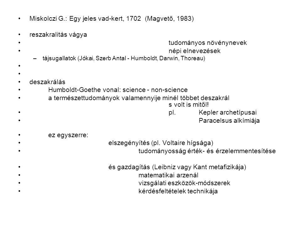 Miskolczi G.: Egy jeles vad-kert, 1702 (Magvető, 1983) reszakralitás vágya tudományos növénynevek népi elnevezések –tájsugallatok (Jókai, Szerb Antal - Humboldt, Darwin, Thoreau) deszakrálás Humboldt-Goethe vonal: science - non-science a természettudományok valamennyije minél többet deszakrál s volt is mitől.