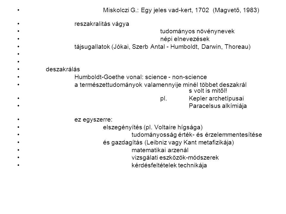 Miskolczi G.: Egy jeles vad-kert, 1702 (Magvető, 1983) reszakralitás vágya tudományos növénynevek népi elnevezések tájsugallatok (Jókai, Szerb Antal - Humboldt, Darwin, Thoreau) deszakrálás Humboldt-Goethe vonal: science - non-science a természettudományok valamennyije minél többet deszakrál s volt is mitől.