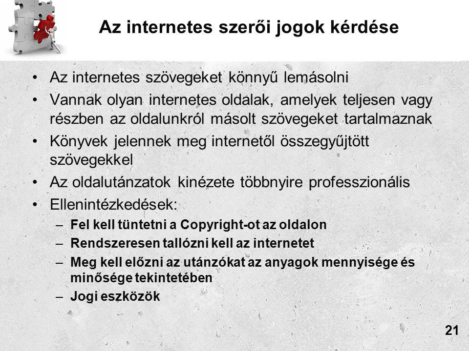 Az internetes szerői jogok kérdése Az internetes szövegeket könnyű lemásolni Vannak olyan internetes oldalak, amelyek teljesen vagy részben az oldalunkról másolt szövegeket tartalmaznak Könyvek jelennek meg internetől összegyűjtött szövegekkel Az oldalutánzatok kinézete többnyire professzionális Ellenintézkedések: –Fel kell tüntetni a Copyright-ot az oldalon –Rendszeresen tallózni kell az internetet –Meg kell előzni az utánzókat az anyagok mennyisége és minősége tekintetében –Jogi eszközök 21