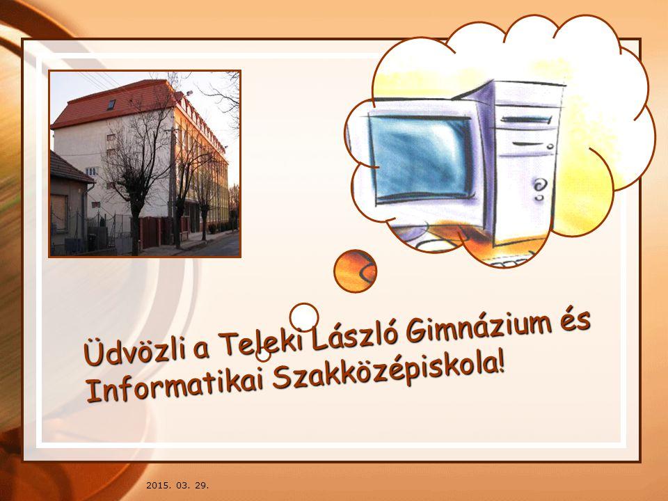 2015. 03. 29. Üdvözli a Teleki László Gimnázium és Informatikai Szakközépiskola!
