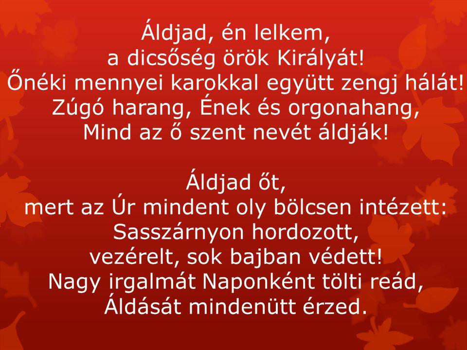Áldjad, én lelkem, a dicsőség örök Királyát! Őnéki mennyei karokkal együtt zengj hálát! Zúgó harang, Ének és orgonahang, Mind az ő szent nevét áldják!