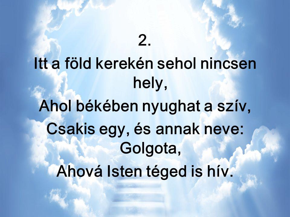 Fogadd szívedbe Őt, Ég és földnek Urát, Aki életét érted adta, Most a mennyekben van, Helyet készíteni, Mikor újra jön elvisz haza.