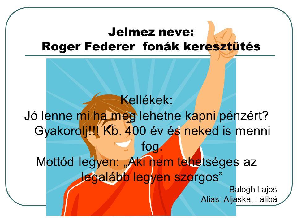 Jelmez neve: Roger Federer fonák keresztütés Kellékek: Jó lenne mi ha meg lehetne kapni pénzért? Gyakorolj!!! Kb. 400 év és neked is menni fog. Mottód