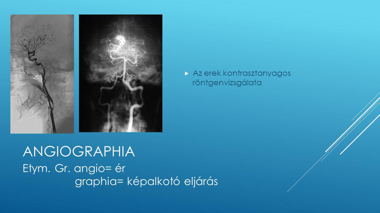 ANGIOGRAPHIA  Az erek kontrasztanyagos röntgenvizsgálata Etym. Gr. angio= ér graphia= képalkotó eljárás
