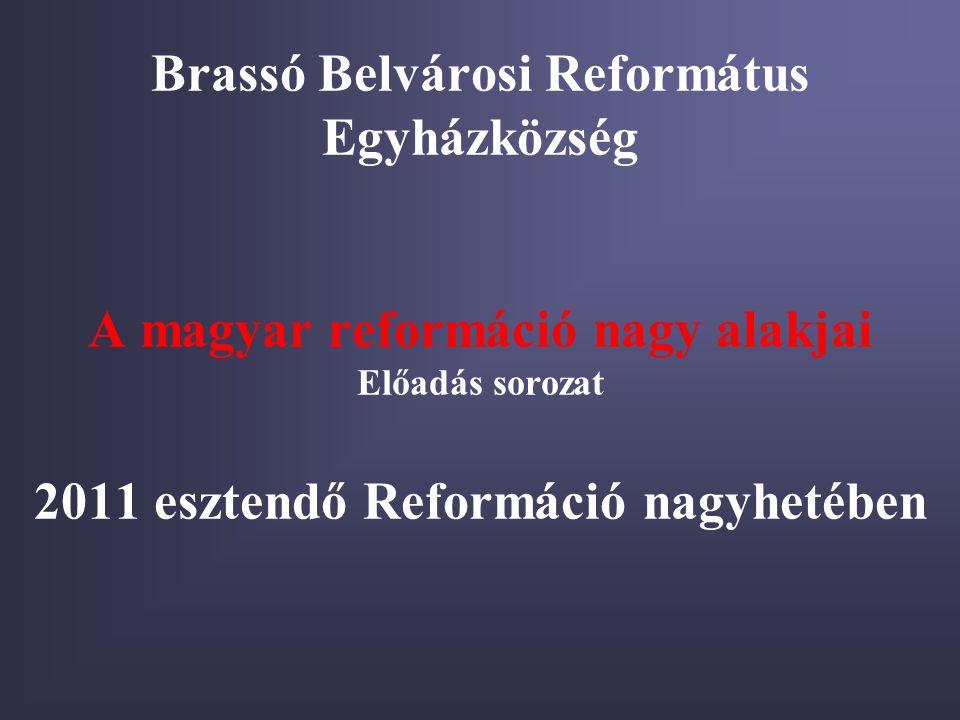 Brassó Belvárosi Református Egyházközség A magyar reformáció nagy alakjai Előadás sorozat 2011 esztendő Reformáció nagyhetében
