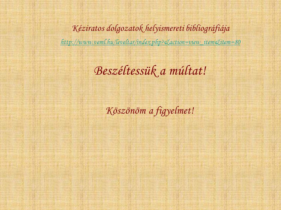 Beszéltessük a múltat! Köszönöm a figyelmet! Kéziratos dolgozatok helyismereti bibliográfiája http://www.veml.hu/leveltar/index.php?&action=view_item&