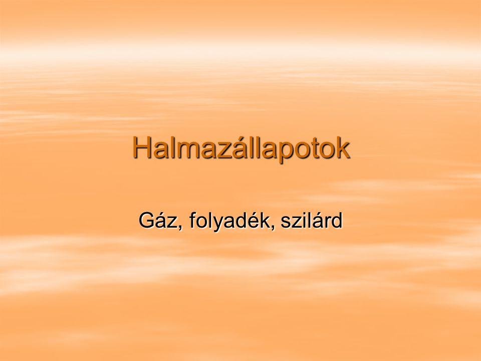Halmazállapotok Gáz, folyadék, szilárd