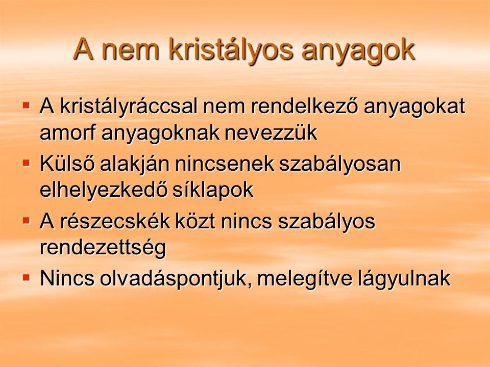 A nem kristályos anyagok  A kristályráccsal nem rendelkező anyagokat amorf anyagoknak nevezzük  Külső alakján nincsenek szabályosan elhelyezkedő sík