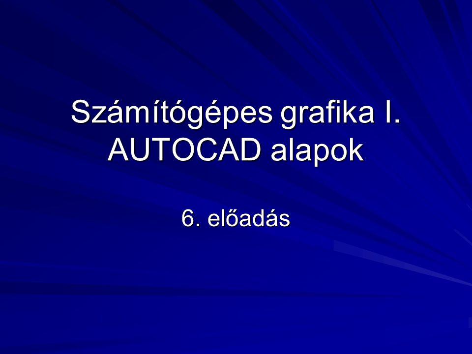 Számítógépes grafika I. AUTOCAD alapok 6. előadás
