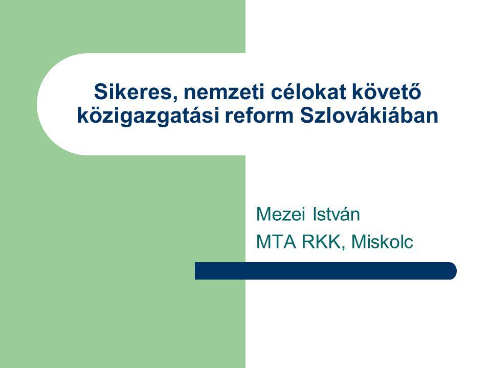 Sikeres, nemzeti célokat követő közigazgatási reform Szlovákiában Mezei István MTA RKK, Miskolc