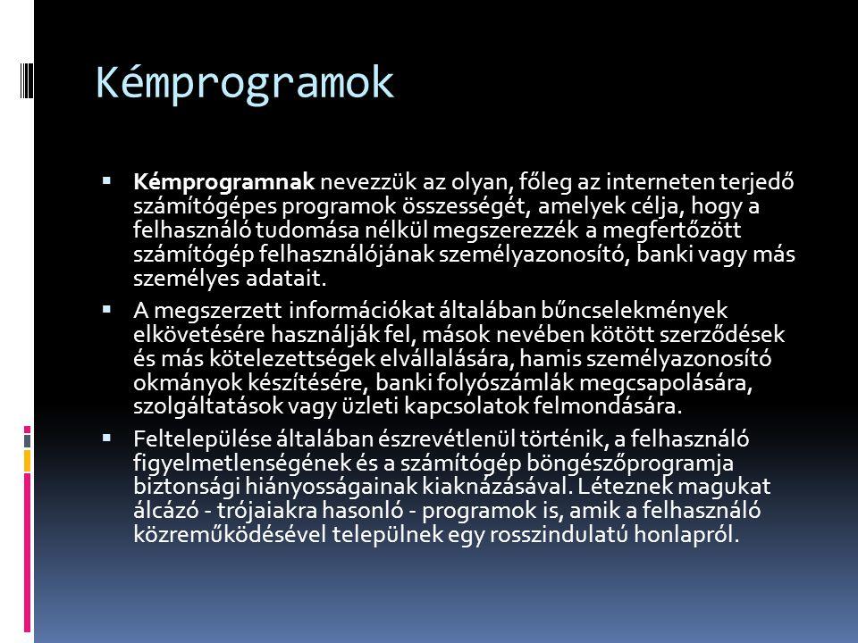 Kémprogramok  Kémprogramnak nevezzük az olyan, főleg az interneten terjedő számítógépes programok összességét, amelyek célja, hogy a felhasználó tudomása nélkül megszerezzék a megfertőzött számítógép felhasználójának személyazonosító, banki vagy más személyes adatait.