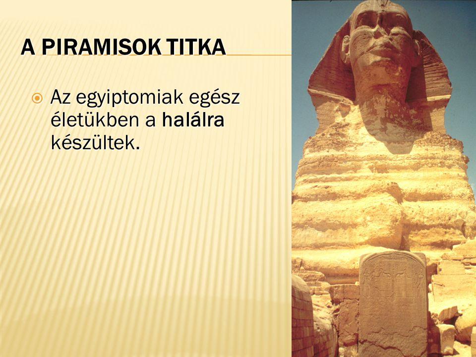 A PIRAMISOK TITKA  Az egyiptomiak egész életükben a halálra készültek.