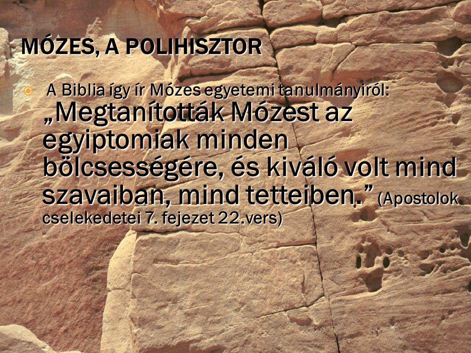 """MÓZES, A POLIHISZTOR A Biblia így ír Mózes egyetemi tanulmányiról: """"Megtanították Mózest az egyiptomiak minden bölcsességére, és kiváló volt mind szavaiban, mind tetteiben. (Apostolok cselekedetei 7."""