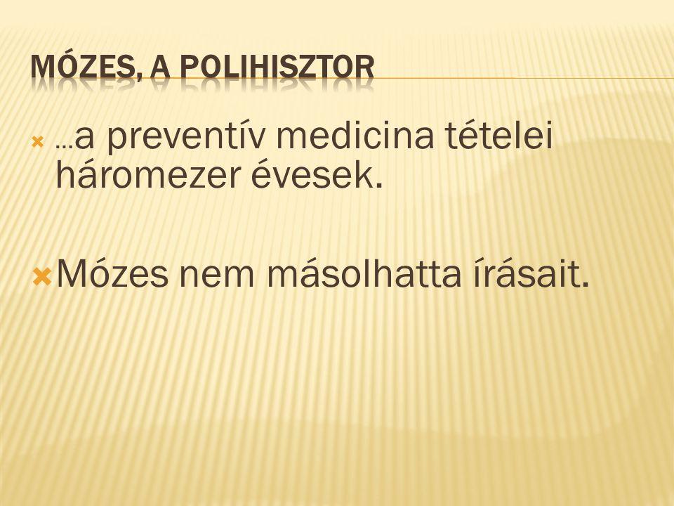  … a preventív medicina tételei háromezer évesek.  Mózes nem másolhatta írásait.