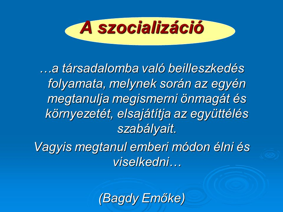 A szocializáció …a társadalomba való beilleszkedés folyamata, melynek során az egyén megtanulja megismerni önmagát és környezetét, elsajátítja az együttélés szabályait.