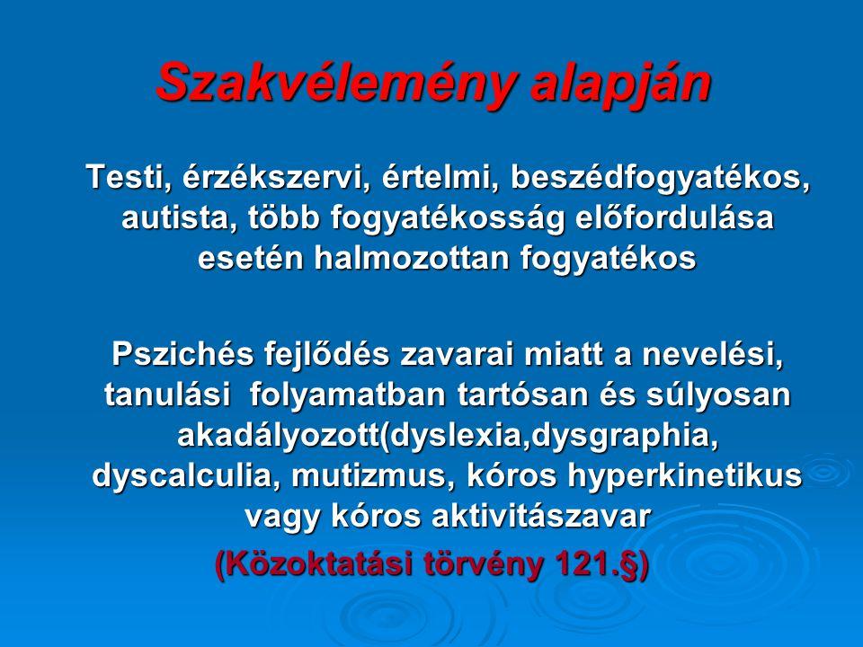Szakvélemény alapján Testi, érzékszervi, értelmi, beszédfogyatékos, autista, több fogyatékosság előfordulása esetén halmozottan fogyatékos Pszichés fejlődés zavarai miatt a nevelési, tanulási folyamatban tartósan és súlyosan akadályozott(dyslexia,dysgraphia, dyscalculia, mutizmus, kóros hyperkinetikus vagy kóros aktivitászavar (Közoktatási törvény 121.§)