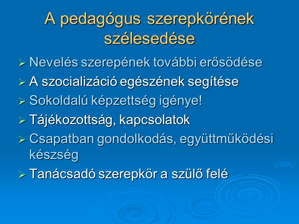 A pedagógus szerepkörének szélesedése  Nevelés szerepének további erősödése  A szocializáció egészének segítése  Sokoldalú képzettség igénye!  Táj