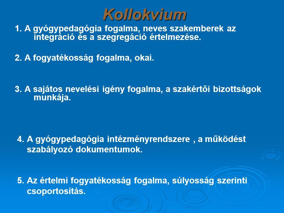 Kollokvium 1. A gyógypedagógia fogalma, neves szakemberek az integráció és a szegregáció értelmezése. 2. A fogyatékosság fogalma, okai. 3. A sajátos n