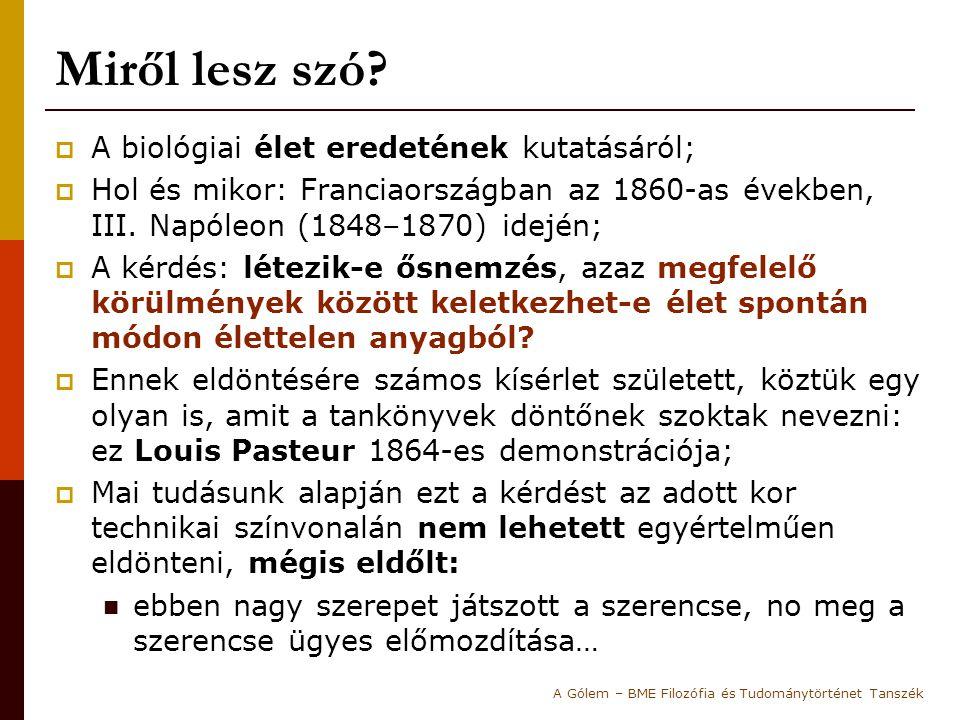 Aluldetermináltság és elköteleződés  Mind Pouchet, mind Pasteur számtalan kísérletet hajtott végre saját igaza bizonyításának érdekében;  A kísérleti eredmények aluldetermináltsága miatt a kísérletek értelmezése mindig teret engedett az ellenfél gyanújának: A lombikok hermetikus lezártságának védelmében Pouchet kísérletei során a tiszta levegőt higanyon át buborékoltatta a lombikba:  Nála így is keletkezett élet, az ősnemzést igazolva… Pasteur először azzal támadta Pouchet-t, hogy a levegő, amit használt nem volt tiszta:  mikor azonban a kísérletek megismétlésekor Pasteur lombikjaiban is megjelent a penész, immár a higany szennyezettségére következtetett… A Gólem – BME Filozófia és Tudománytörténet Tanszék