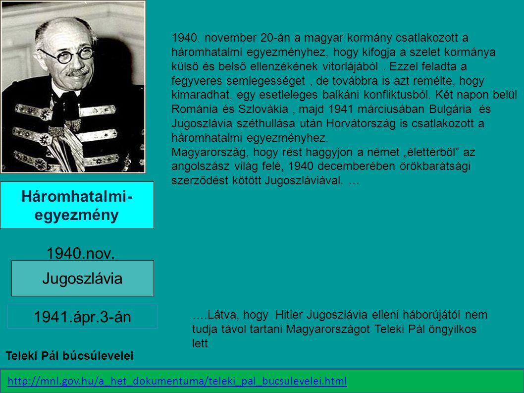 Háromhatalmi- egyezmény 1940.nov. Jugoszlávia 1941.ápr.3-án 1940. november 20-án a magyar kormány csatlakozott a háromhatalmi egyezményhez, hogy kifog