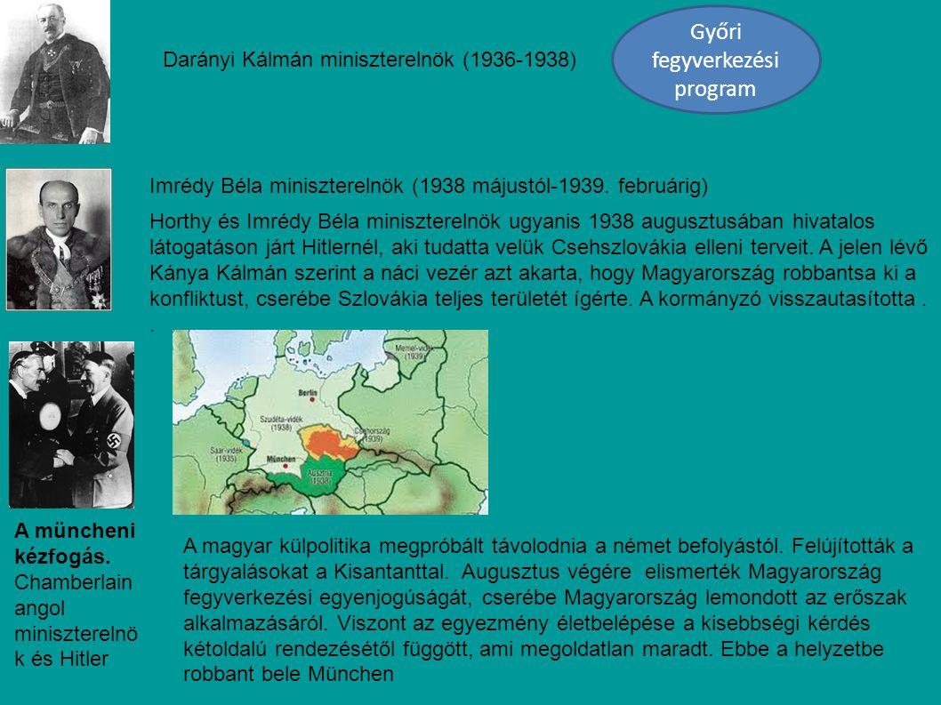 Darányi Kálmán miniszterelnök (1936-1938) Győri fegyverkezési program Imrédy Béla miniszterelnök (1938 májustól-1939. februárig) Horthy és Imrédy Béla