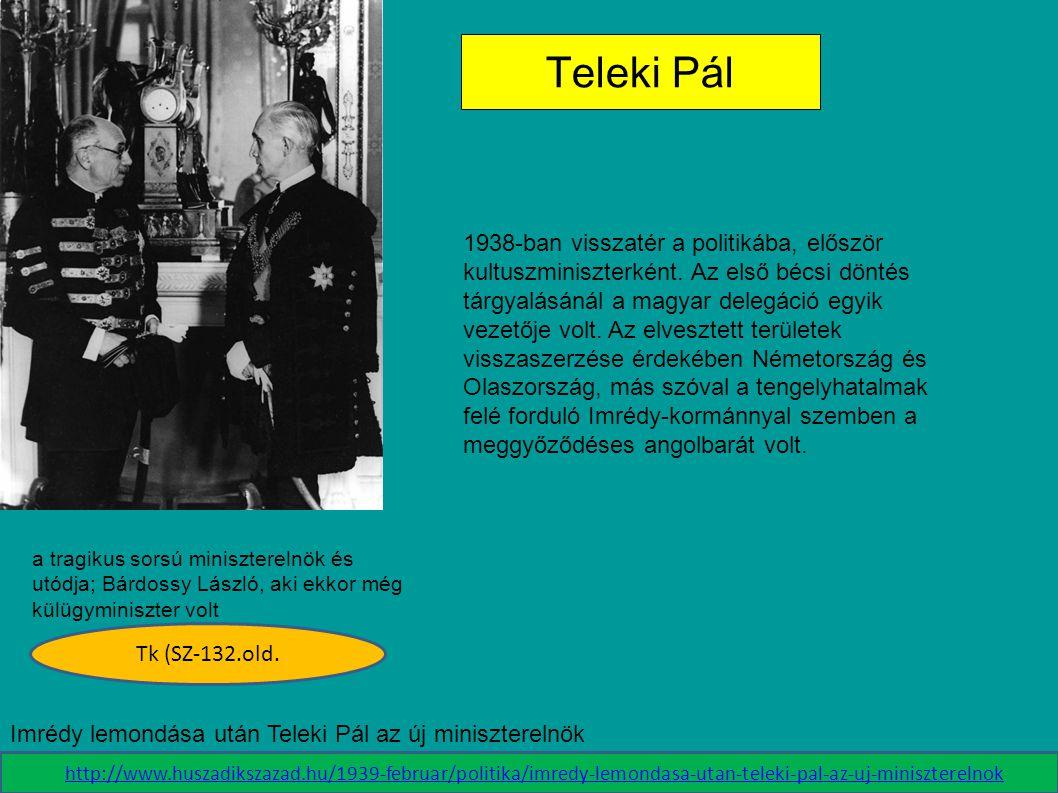 a tragikus sorsú miniszterelnök és utódja; Bárdossy László, aki ekkor még külügyminiszter volt Teleki Pál Tk (SZ-132.old. 1938-ban visszatér a politik