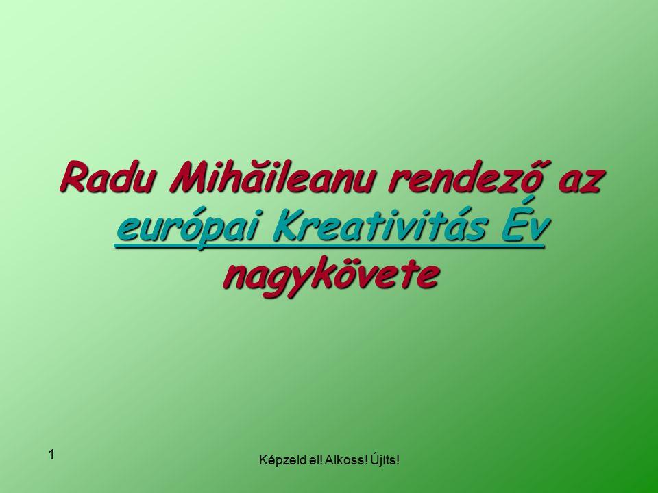 Képzeld el! Alkoss! Újíts! 1 Radu Mihăileanu rendező az európai Kreativitás Év nagykövete európai Kreativitás Év európai Kreativitás Év