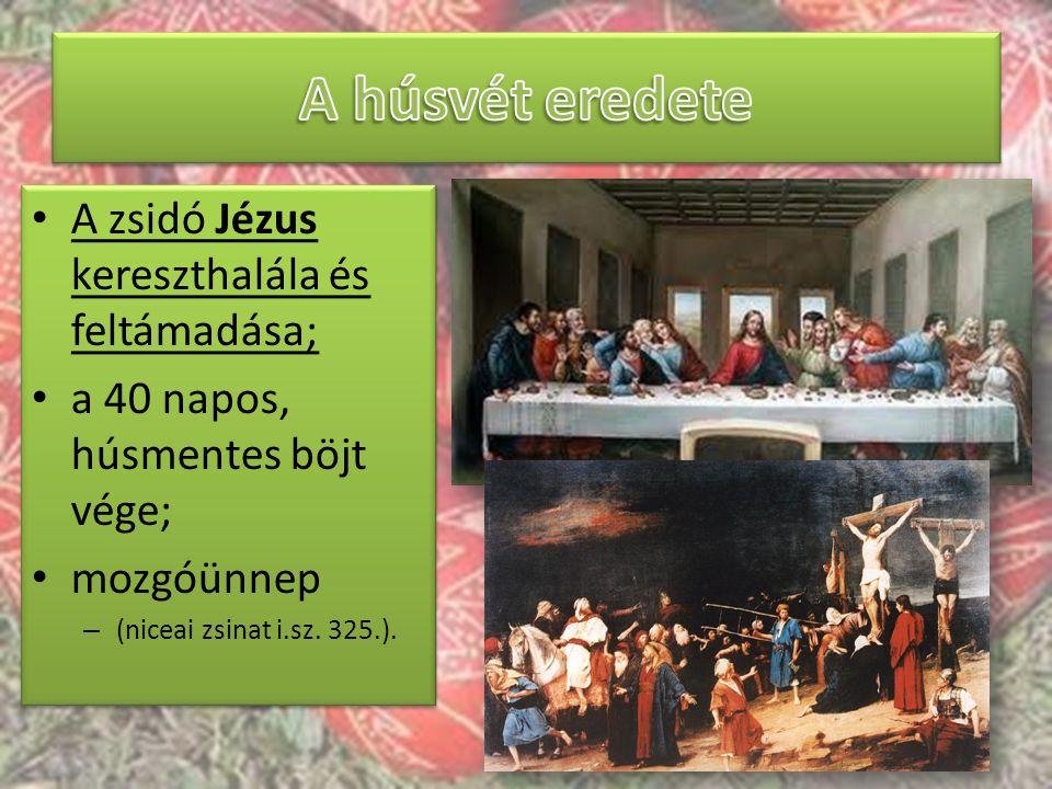 A zsidó Jézus kereszthalála és feltámadása; a 40 napos, húsmentes böjt vége; mozgóünnep – (niceai zsinat i.sz. 325.). A zsidó Jézus kereszthalála és f