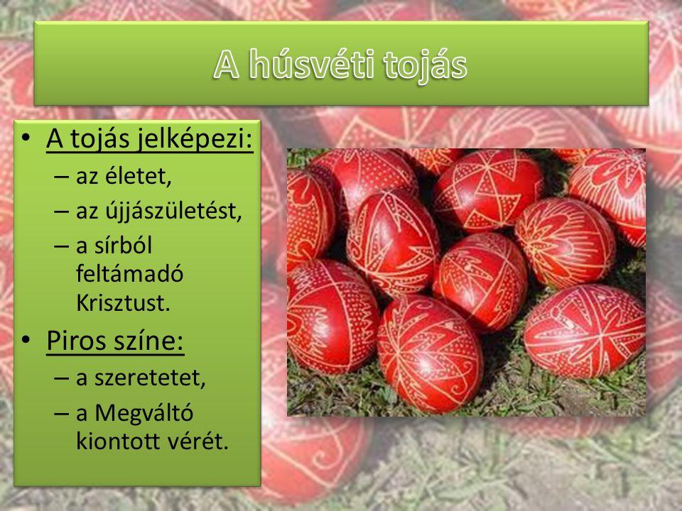 A tojás jelképezi: – az életet, – az újjászületést, – a sírból feltámadó Krisztust. Piros színe: – a szeretetet, – a Megváltó kiontott vérét. A tojás