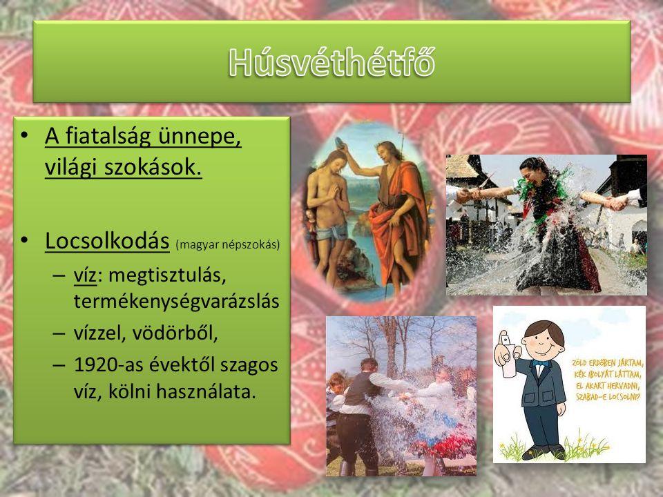 A fiatalság ünnepe, világi szokások. Locsolkodás (magyar népszokás) – víz: megtisztulás, termékenységvarázslás – vízzel, vödörből, – 1920-as évektől s