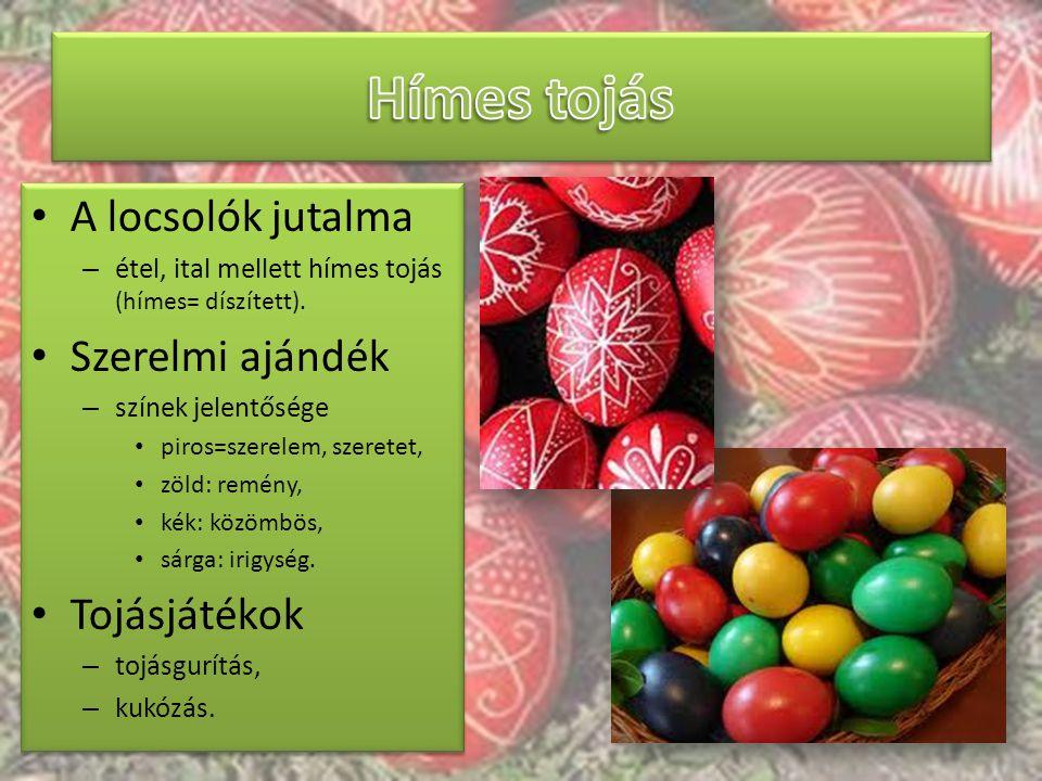 A locsolók jutalma – étel, ital mellett hímes tojás (hímes= díszített). Szerelmi ajándék – színek jelentősége piros=szerelem, szeretet, zöld: remény,
