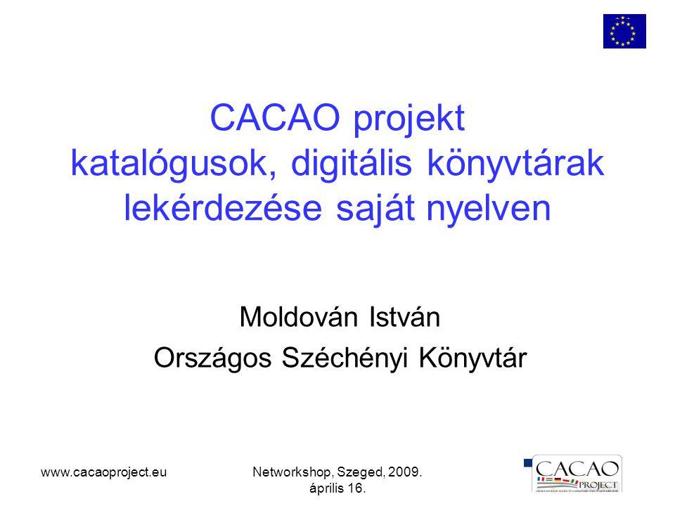 www.cacaoproject.euNetworkshop, Szeged, 2009. április 16. CACAO projekt katalógusok, digitális könyvtárak lekérdezése saját nyelven Moldován István Or