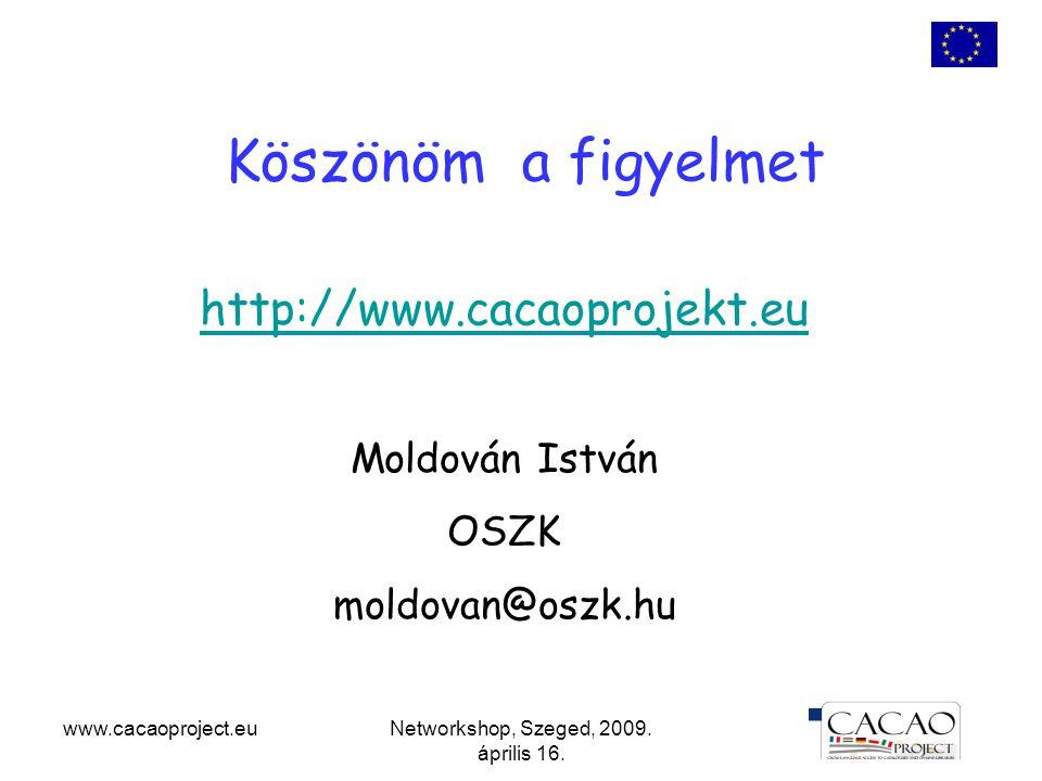 www.cacaoproject.euNetworkshop, Szeged, 2009. április 16. Köszönöm a figyelmet http://www.cacaoprojekt.eu Moldován István OSZK moldovan@oszk.hu