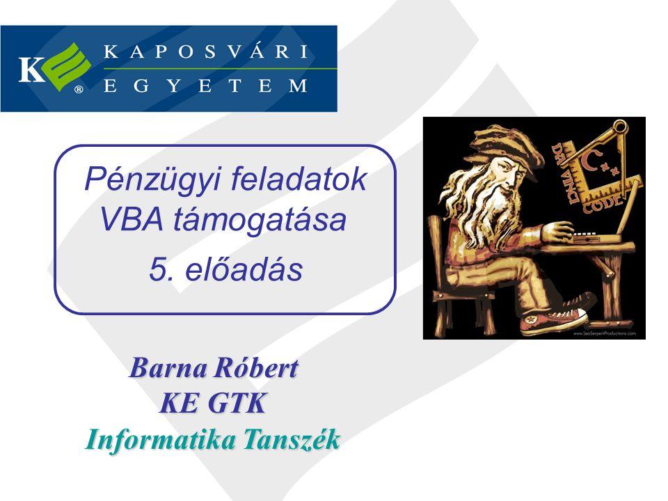 Barna Róbert KE GTK Informatika Tanszék Pénzügyi feladatok VBA támogatása 5. előadás