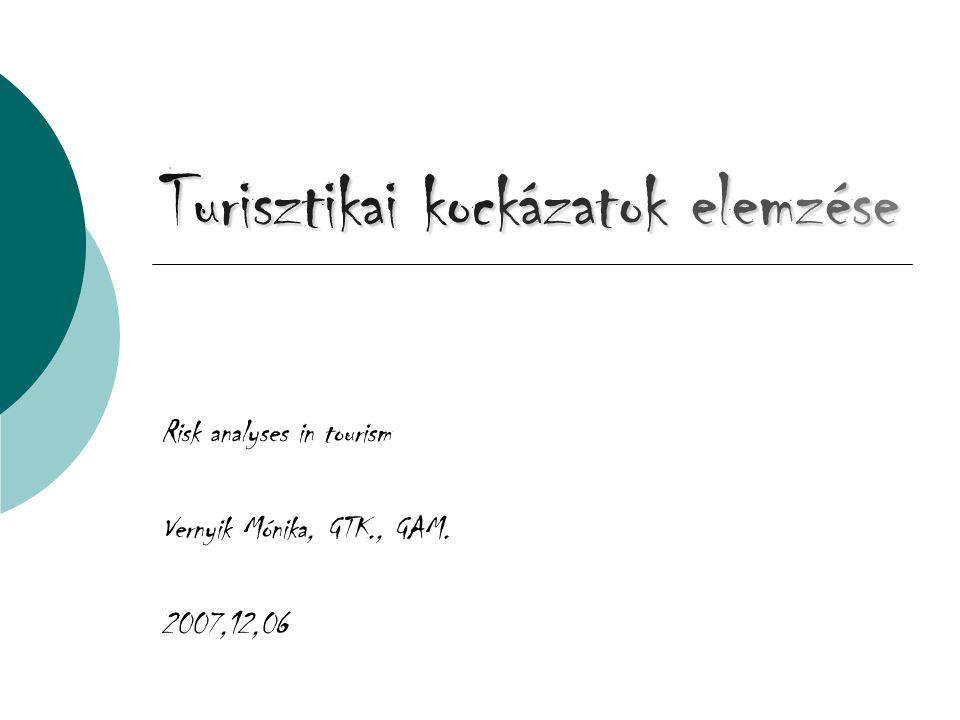 Turisztikai kockázatok elemzése Risk analyses in tourism Vernyik Mónika, GTK., GAM. 2007,12,06