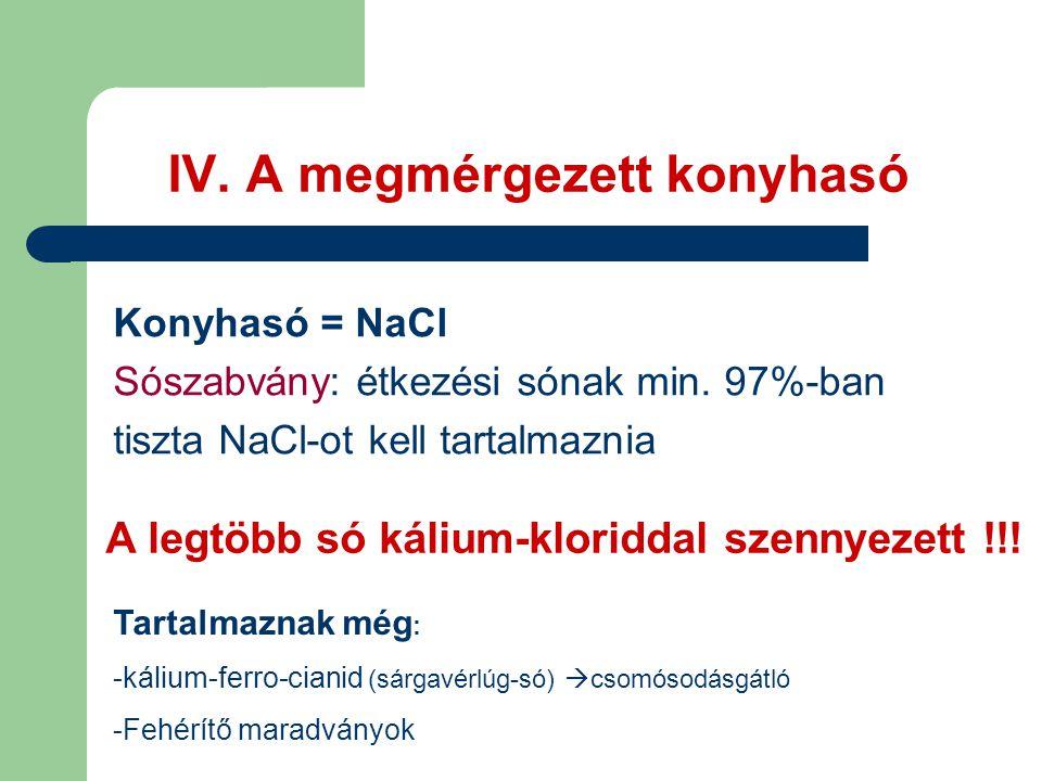 IV. A megmérgezett konyhasó Konyhasó = NaCl Sószabvány: étkezési sónak min. 97%-ban tiszta NaCl-ot kell tartalmaznia A legtöbb só kálium-kloriddal sze