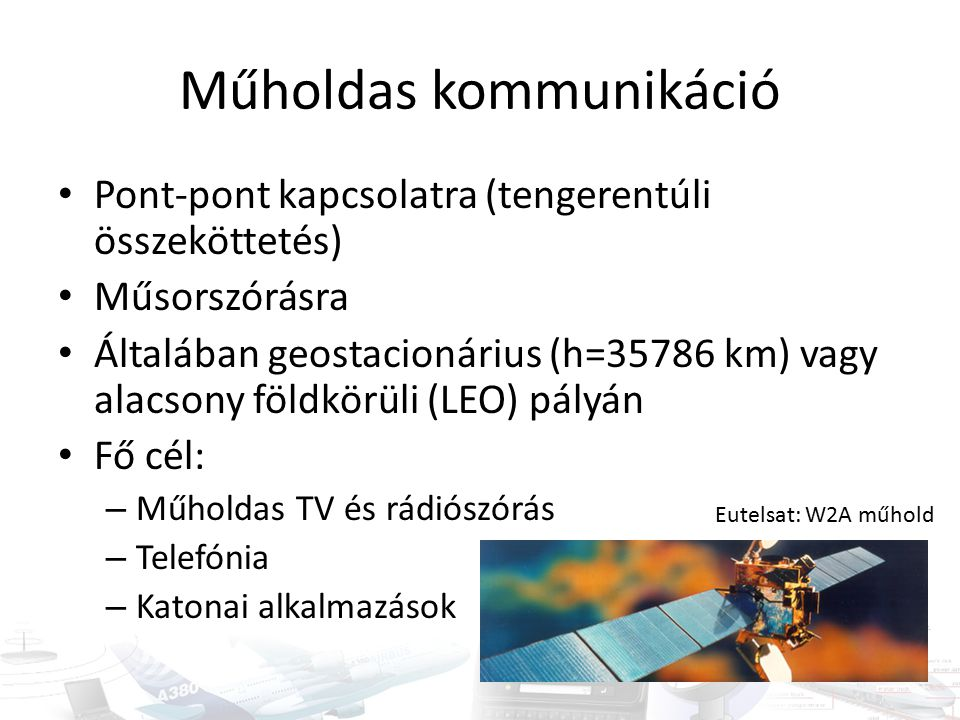Műholdas kommunikáció Pont-pont kapcsolatra (tengerentúli összeköttetés) Műsorszórásra Általában geostacionárius (h=35786 km) vagy alacsony földkörüli (LEO) pályán Fő cél: – Műholdas TV és rádiószórás – Telefónia – Katonai alkalmazások Eutelsat: W2A műhold