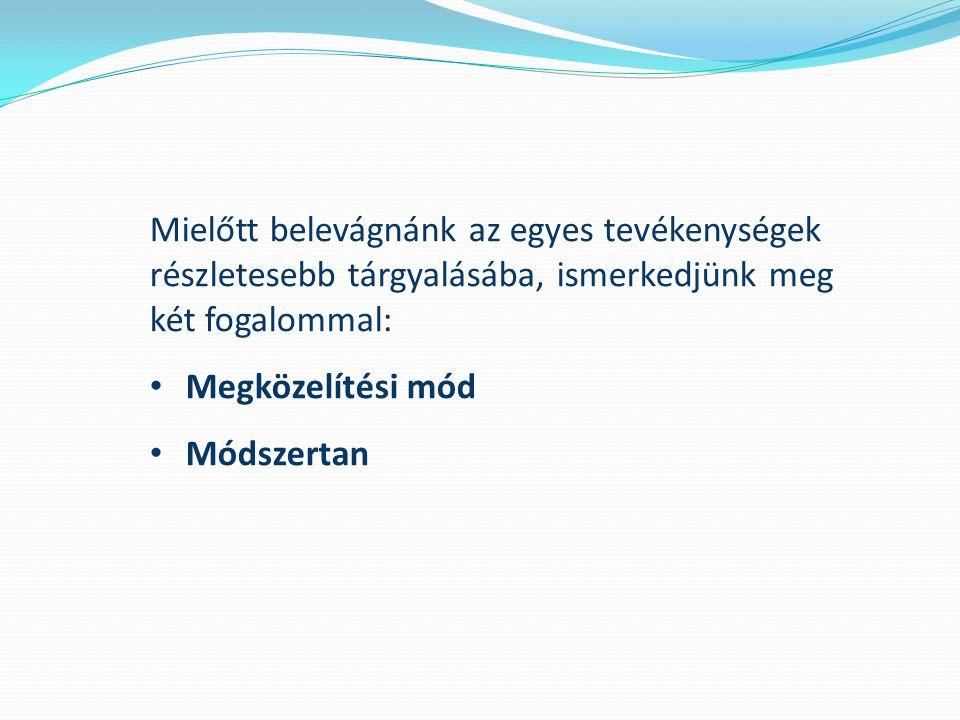 Mielőtt belevágnánk az egyes tevékenységek részletesebb tárgyalásába, ismerkedjünk meg két fogalommal: Megközelítési mód Módszertan