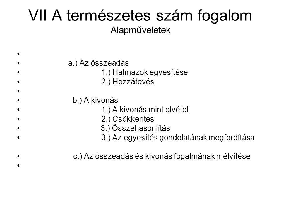 VII A természetes szám fogalom Alapműveletek a.) Az összeadás 1.) Halmazok egyesítése 2.) Hozzátevés b.) A kivonás 1.) A kivonás mint elvétel 2.) Csökkentés 3.) Összehasonlítás 3.) Az egyesítés gondolatának megfordítása c.) Az összeadás és kivonás fogalmának mélyítése