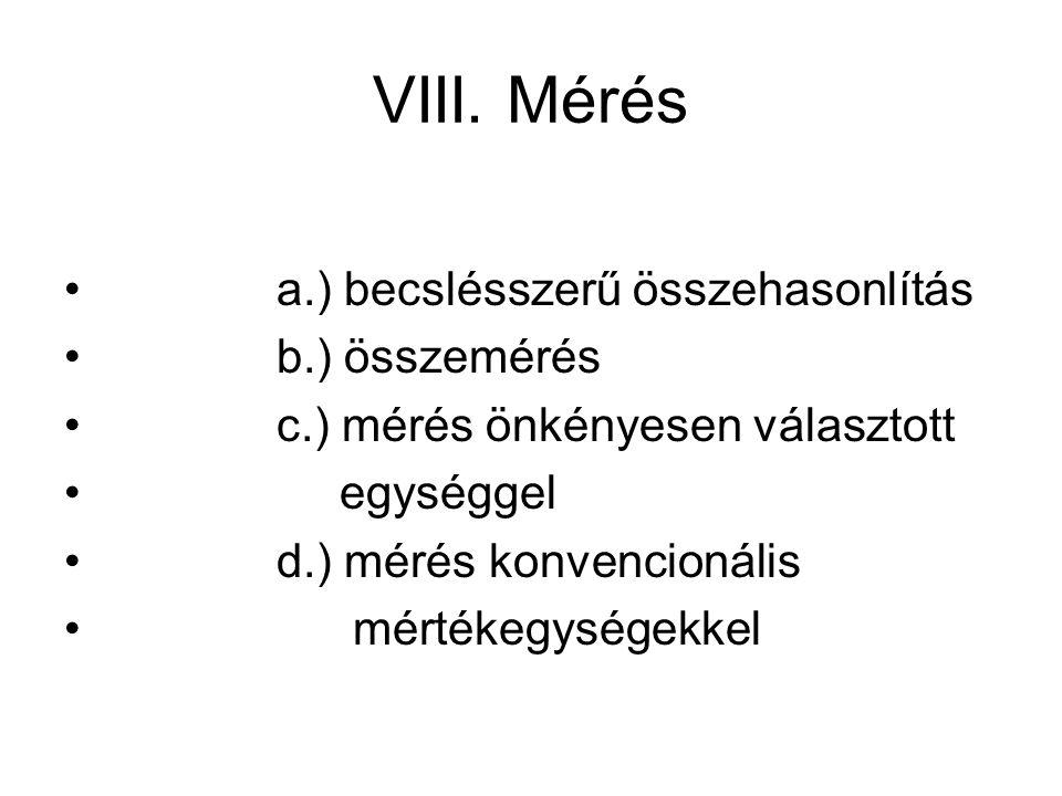 VIII. Mérés a.) becslésszerű összehasonlítás b.) összemérés c.) mérés önkényesen választott egységgel d.) mérés konvencionális mértékegységekkel