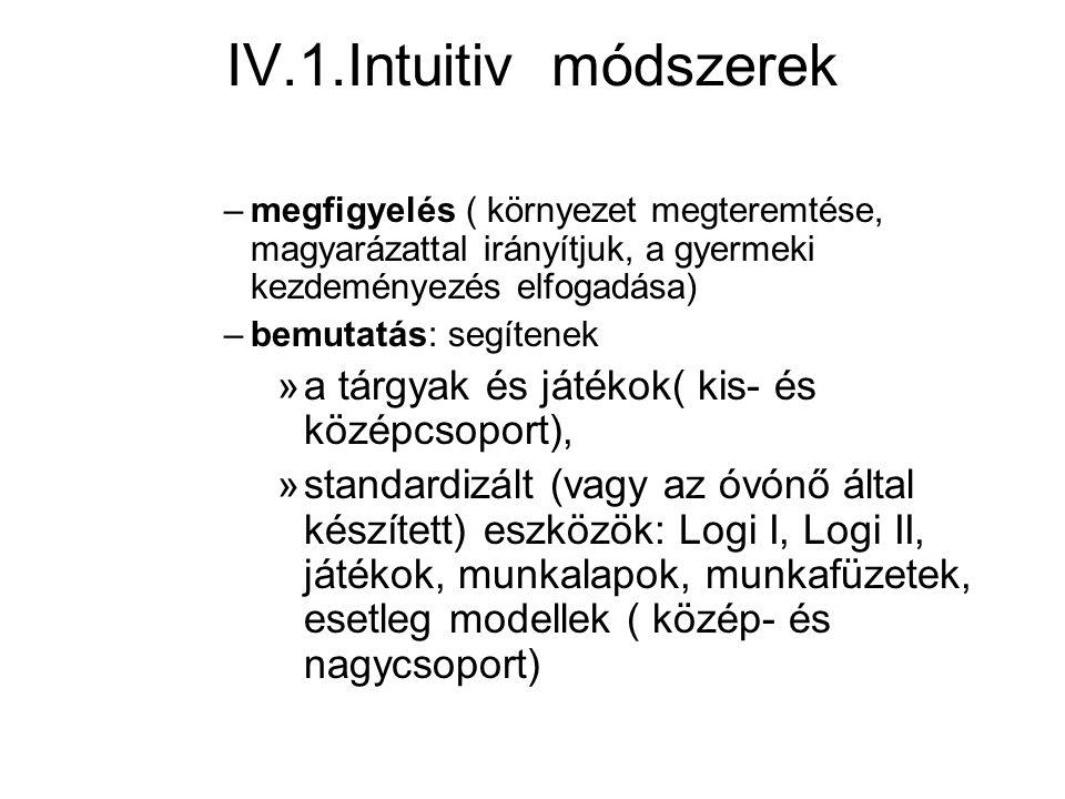 IV.1.Intuitiv módszerek –megfigyelés ( környezet megteremtése, magyarázattal irányítjuk, a gyermeki kezdeményezés elfogadása) –bemutatás: segítenek »a tárgyak és játékok( kis- és középcsoport), »standardizált (vagy az óvónő által készített) eszközök: Logi I, Logi II, játékok, munkalapok, munkafüzetek, esetleg modellek ( közép- és nagycsoport)