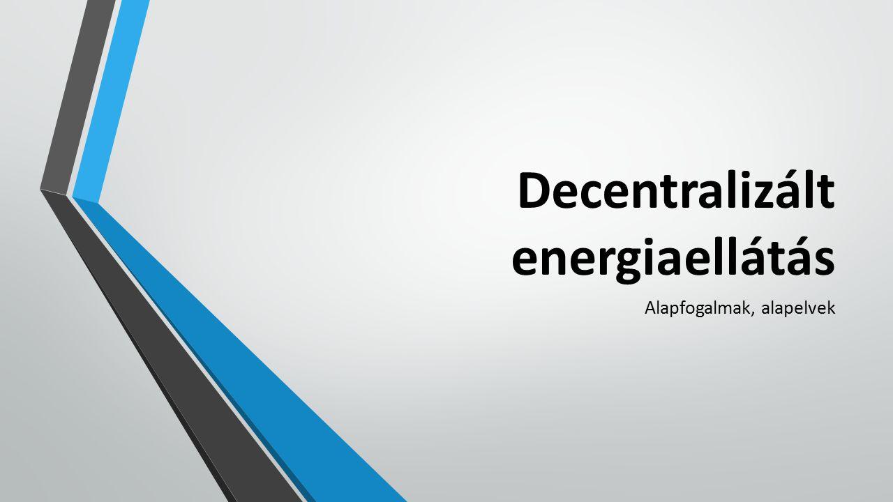 Decentralizált energiaellátás Alapfogalmak, alapelvek