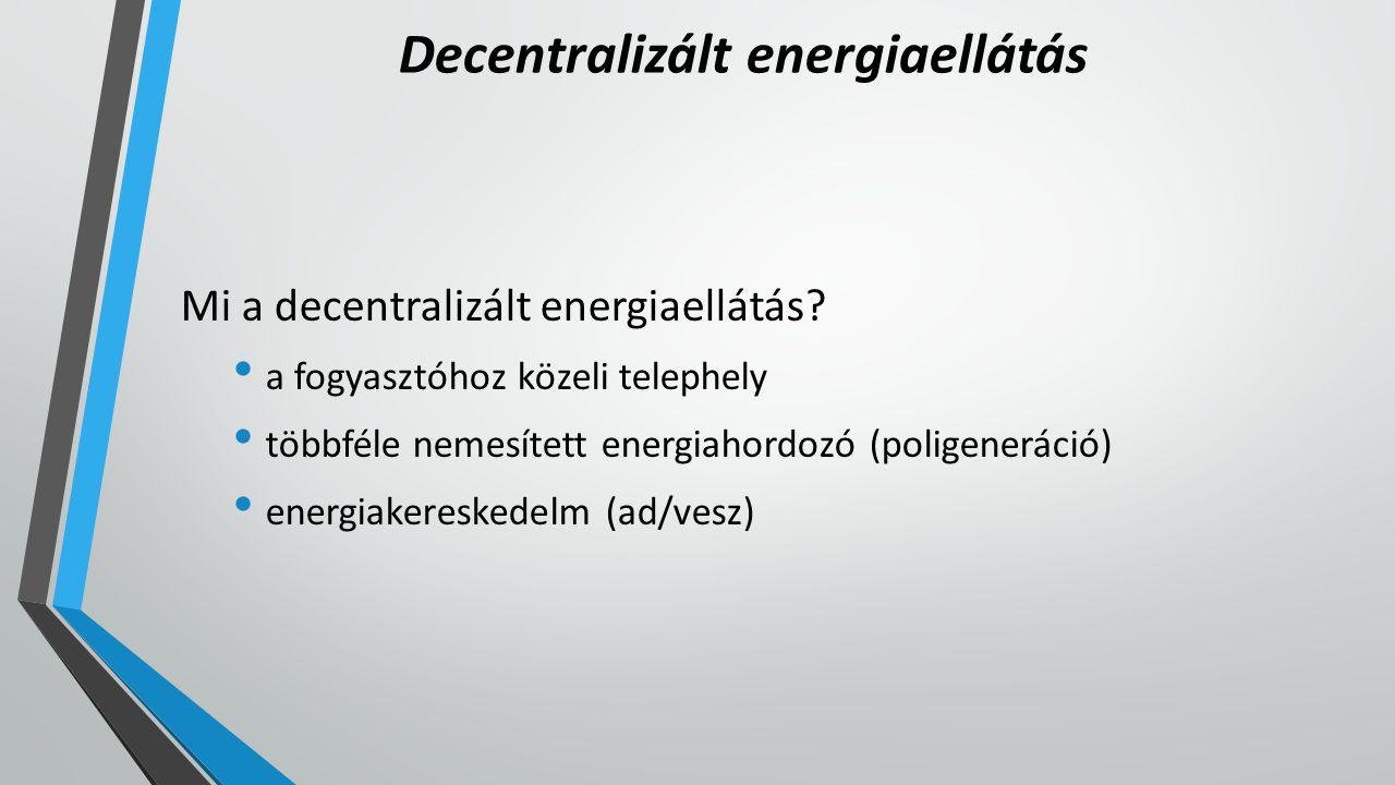 Decentralizált energiaellátás Mi a decentralizált energiaellátás? a fogyasztóhoz közeli telephely többféle nemesített energiahordozó (poligeneráció) e