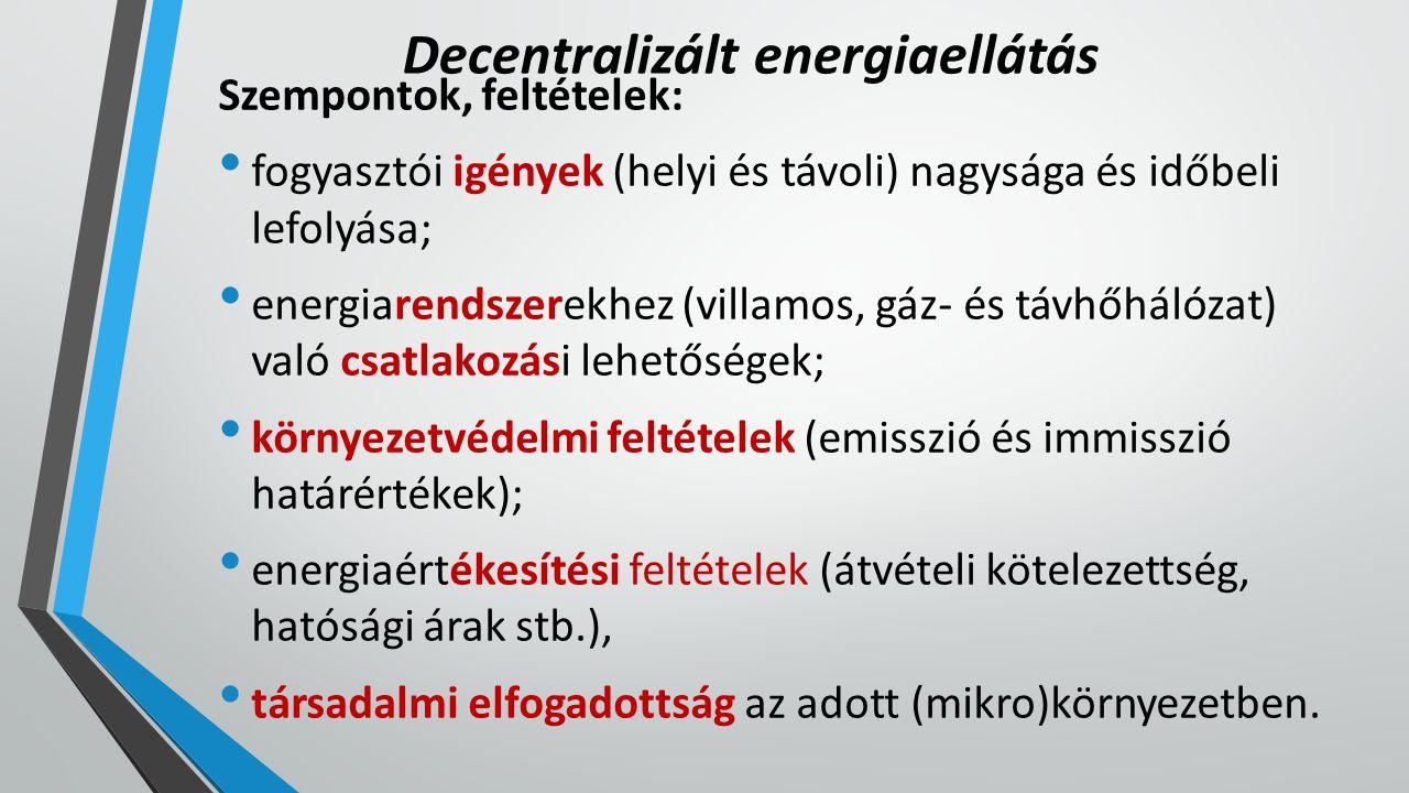 Decentralizált energiaellátás Szempontok, feltételek: fogyasztói igények (helyi és távoli) nagysága és időbeli lefolyása; energiarendszerekhez (villamos, gáz- és távhőhálózat) való csatlakozási lehetőségek; környezetvédelmi feltételek (emisszió és immisszió határértékek); energiaértékesítési feltételek (átvételi kötelezettség, hatósági árak stb.), társadalmi elfogadottság az adott (mikro)környezetben.