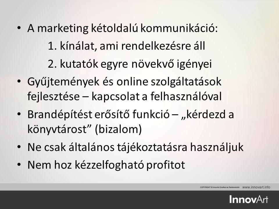 A marketing kétoldalú kommunikáció: 1. kínálat, ami rendelkezésre áll 2. kutatók egyre növekvő igényei Gyűjtemények és online szolgáltatások fejleszté