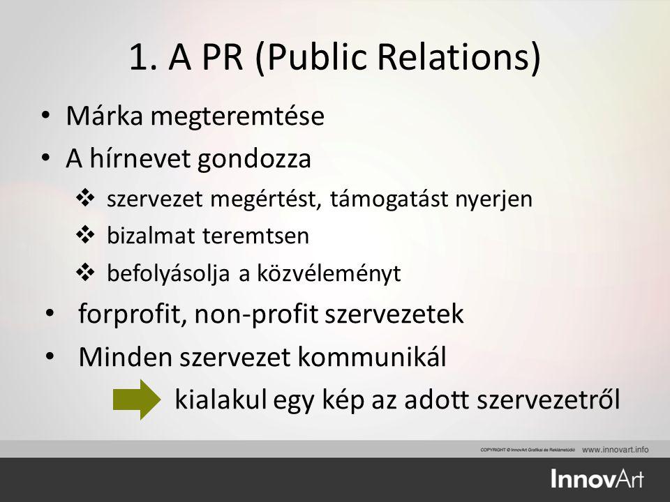 1. A PR (Public Relations) Márka megteremtése A hírnevet gondozza  szervezet megértést, támogatást nyerjen  bizalmat teremtsen  befolyásolja a közv