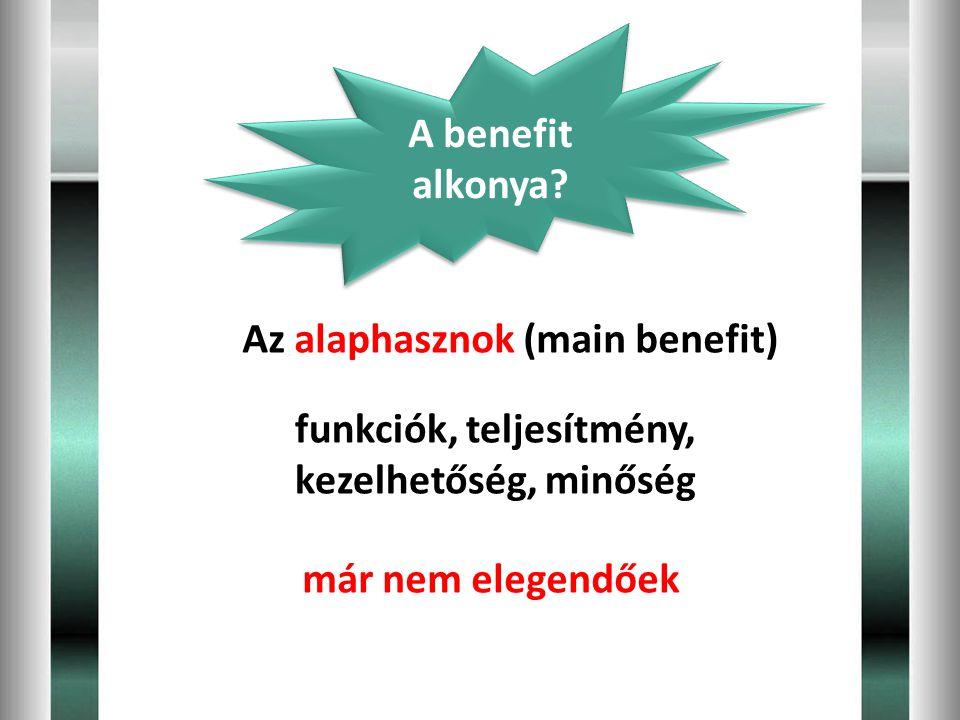 Az alaphasznok (main benefit) A benefit alkonya? már nem elegendőek funkciók, teljesítmény, kezelhetőség, minőség