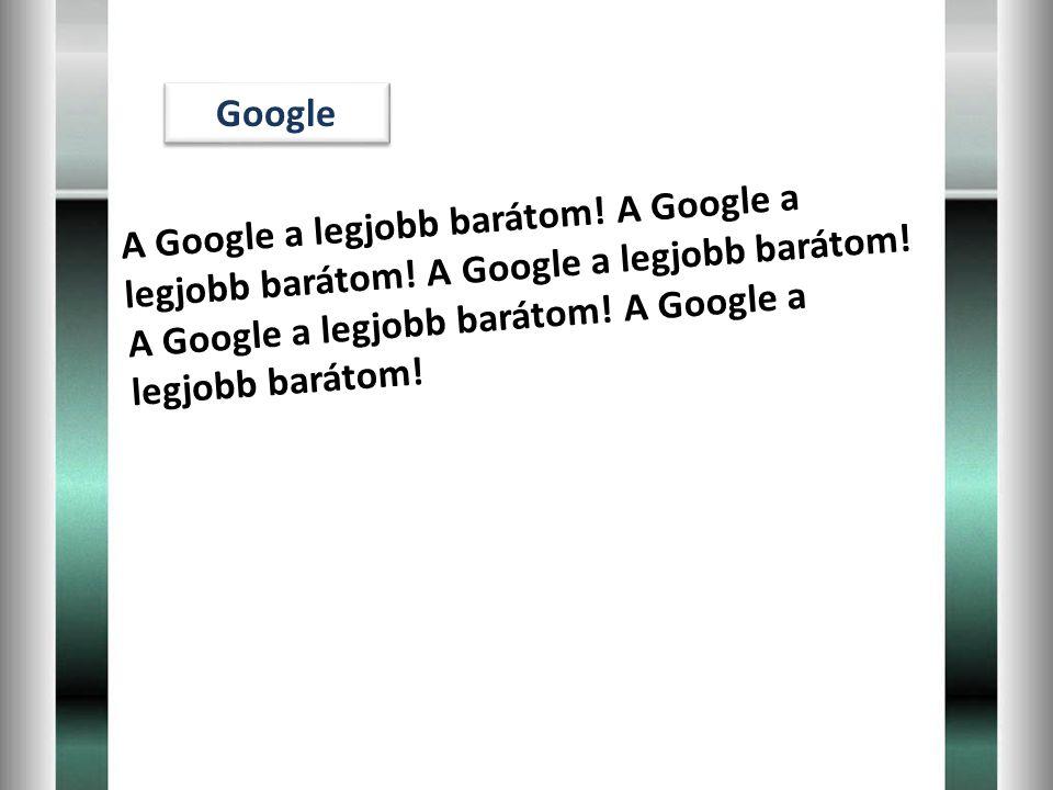 Google A G o o g l e a l e g j o b b b a r á t o m ! A G o o g l e a l e g j o b b b a r á t o m ! A G o o g l e a l e g j o b b b a r á t o m ! A G o