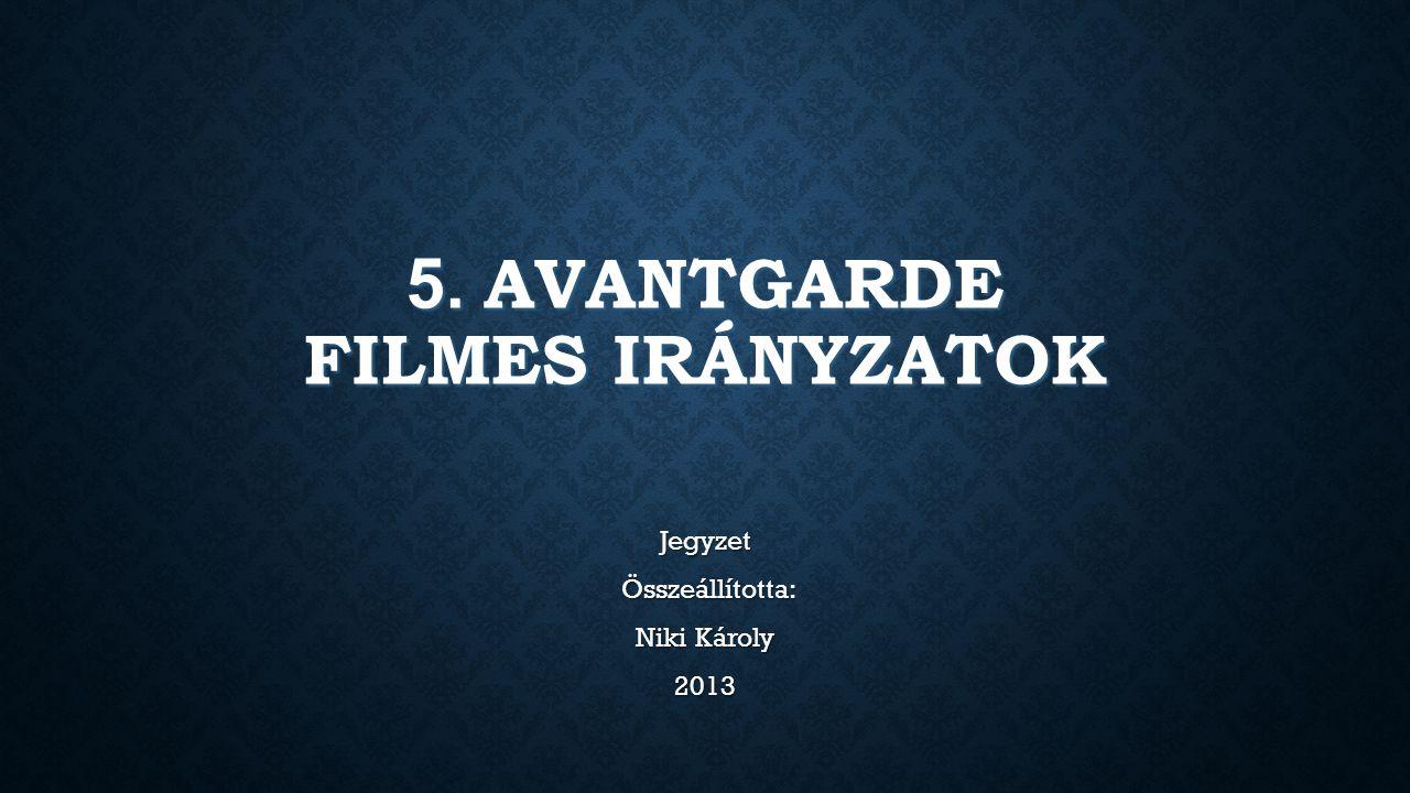 5. AVANTGARDE FILMES IRÁNYZATOK Jegyzet Összeállította: Összeállította: Niki Károly 2013